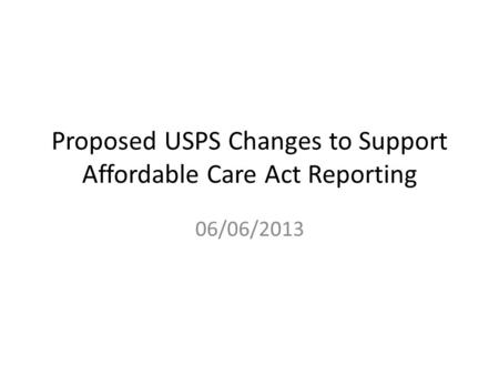 Proposed USPS Changes to Support Affordable Care Act Reporting 06/06/2013.