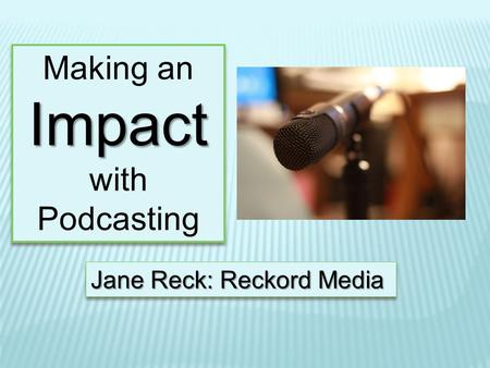 Making anImpact with Podcasting Making anImpact with Podcasting Jane Reck: Reckord Media.