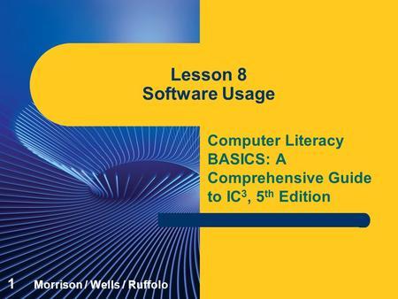 <strong>Computer</strong> Literacy BASICS: A Comprehensive Guide to IC 3, 5 th Edition Lesson 8 Software Usage 1 Morrison / Wells / Ruffolo.