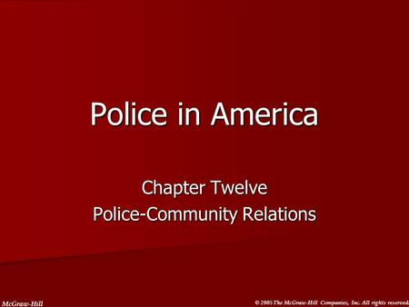 McGraw-Hill © 2005 The McGraw-Hill Companies, Inc. All rights reserved. Police in America Chapter Twelve Police-Community Relations.