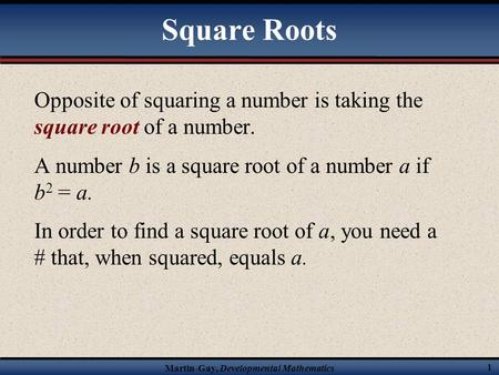 Martin-Gay, Developmental Mathematics 1 Square Roots Opposite of squaring a number is taking the square root of a number. A number b is a square root of.