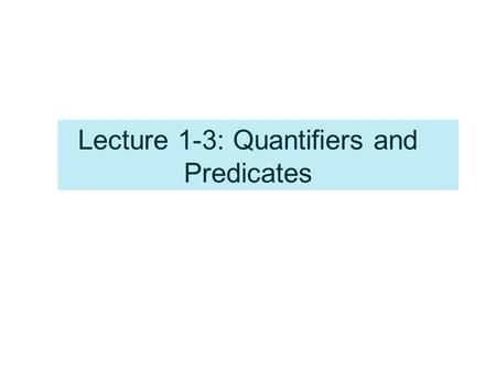 Lecture 1-3: Quantifiers and Predicates. Variables –A variable is a symbol that stands for an individual in a collection or set. –Example, a variable.