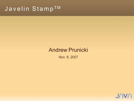 Javelin Stamp TM Andrew Prunicki Nov. 8, Overview ● Hardware – Microcontrollers – Robot Demo – Javelin Stamp Capabilities ● Software – Javelin Stamp.