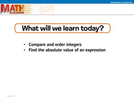 Compare and order integers Find the absolute value of an expression Lesson 2-1 Rational Numbers and Exponents.