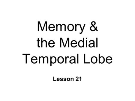Memory & the Medial Temporal Lobe Lesson 21. Memory n Storage of information l perceptions l learning l personality n Information processing approach.