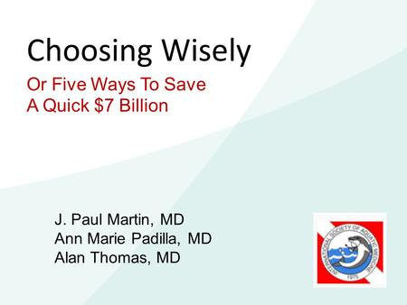 Choosing Wisely Or Five Ways To Save A Quick $7 Billion J. Paul Martin, MD Ann Marie Padilla, MD Alan Thomas, MD.