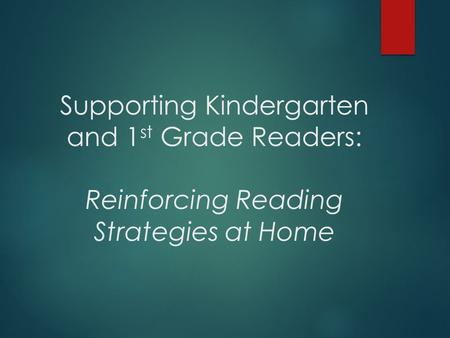 Supporting Kindergarten and 1 st Grade Readers: Reinforcing Reading Strategies at Home.