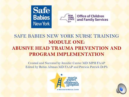 SAFE BABIES NEW YORK NURSE TRAINING MODULE ONE: ABUSIVE HEAD TRAUMA PREVENTION AND PROGRAM IMPLEMENTATION Created and Narrated by Jennifer Canter MD MPH.
