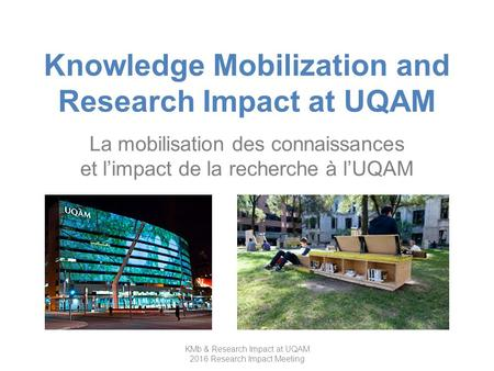 Knowledge Mobilization and Research Impact at UQAM La mobilisation des connaissances et l'impact de la recherche à l'UQAM KMb & Research Impact at UQAM.