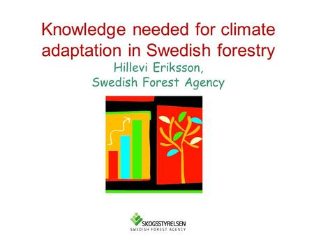 Knowledge needed for climate adaptation in Swedish forestry Hillevi Eriksson, Swedish Forest Agency.