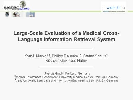 Large-Scale Evaluation of a Medical Cross- Language Information Retrieval System Kornél Markó 1,2, Philipp Daumke 1,2, Stefan Schulz 2, Rüdiger Klar 2,