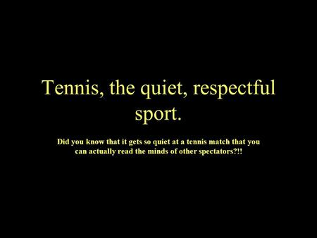 Tennis, the quiet, respectful sport. Did you know that it gets so quiet at a tennis match that you can actually read the minds of other spectators?!!