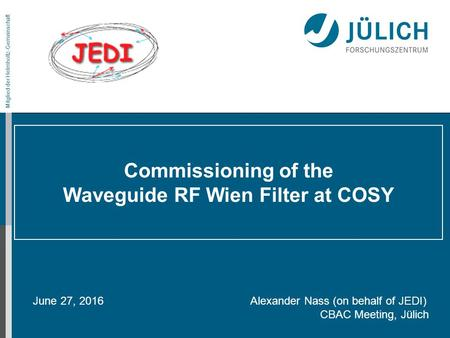 Mitglied der Helmholtz-Gemeinschaft Commissioning of the Waveguide RF Wien Filter at COSY June 27, 2016 Alexander Nass (on behalf of JEDI) CBAC Meeting,