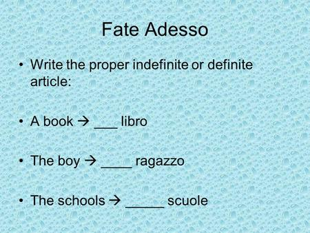 Fate Adesso Write the proper indefinite or definite article: A book  ___ libro The boy  ____ ragazzo The schools  _____ scuole.
