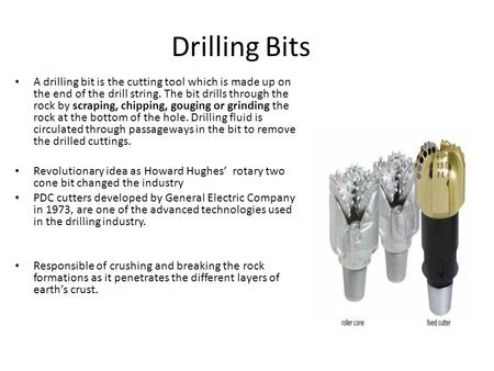 Drilling Bits A drilling bit is the cutting tool which is made up on the end of the drill string. The bit drills through the rock by scraping, chipping,