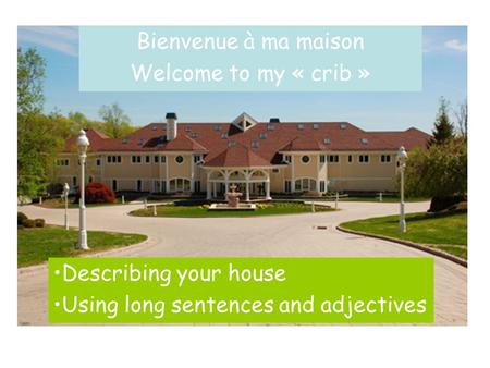 Bienvenue à ma maison Welcome to my « crib » Describing your house Using long sentences and adjectives.