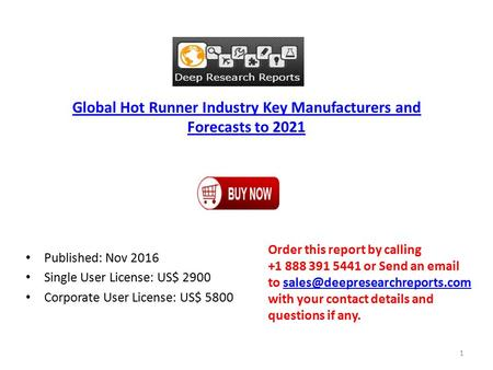 Global Hot Runner Industry Key Manufacturers and Forecasts to 2021 Published: Nov 2016 Single User License: US$ 2900 Corporate User License: US$ 5800 Order.