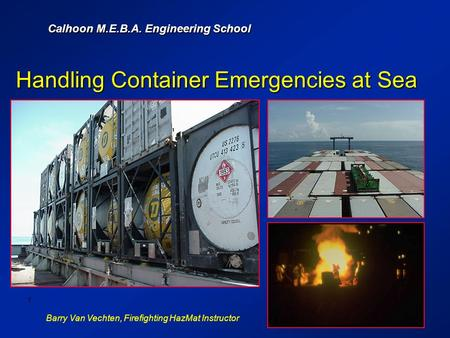 Calhoon M.E.B.A. Engineering School Barry Van Vechten, Firefighting HazMat Instructor 1 Handling Container Emergencies at Sea.