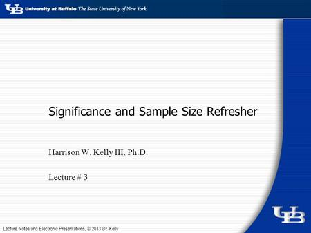 Lecture Notes and Electronic Presentations, © 2013 Dr. Kelly Significance and Sample Size Refresher Harrison W. Kelly III, Ph.D. Lecture # 3.