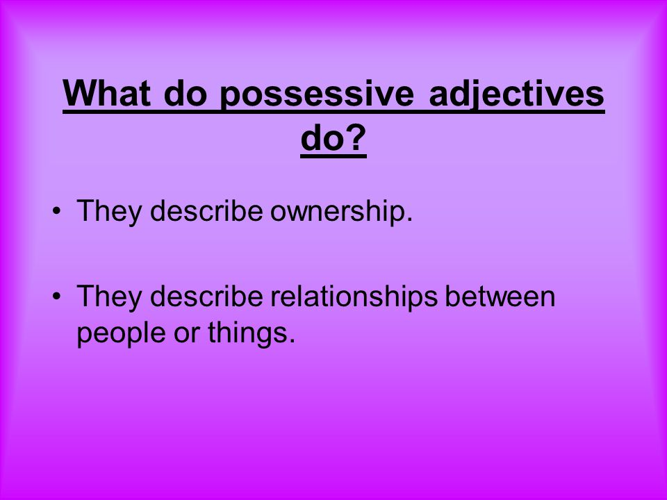 What do possessive adjectives do.They describe ownership.