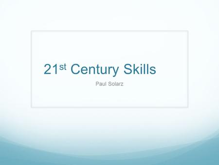 21 st <strong>Century</strong> <strong>Skills</strong> Paul Solarz. 21 st <strong>Century</strong> <strong>Skills</strong> Communication & Collaboration Communicate Clearly Articulate thoughts and ideas orally, written.