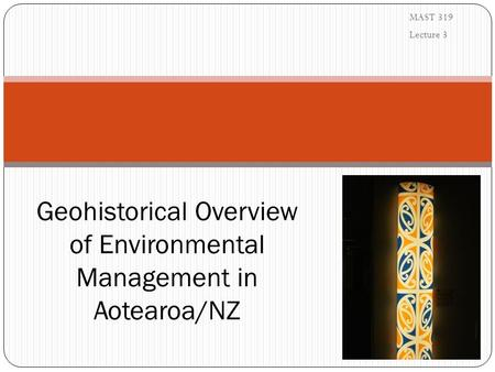 MAST 319 Lecture 3 Geohistorical Overview of Environmental Management in Aotearoa/NZ.