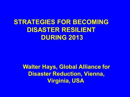 STRATEGIES FOR BECOMING DISASTER RESILIENT DURING 2013 Walter Hays, Global Alliance for Disaster Reduction, Vienna, Virginia, USA.
