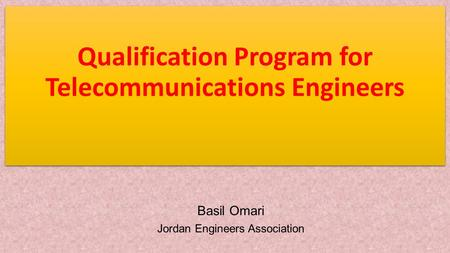 Qualification Program for Telecommunications Engineers Basil Omari Jordan Engineers Association.