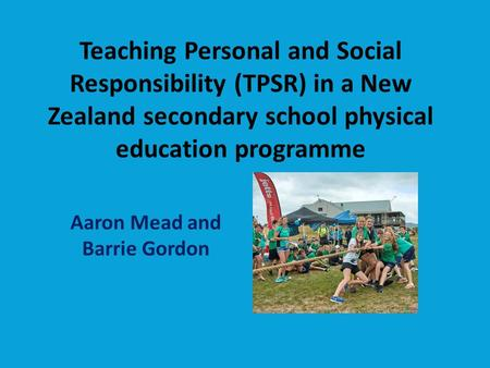 Teaching Personal and Social Responsibility (TPSR) in a New Zealand secondary school physical education programme Aaron Mead and Barrie Gordon.