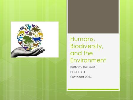 Humans, Biodiversity, and the Environment Brittany Bessent EDSC 304 October 2016.