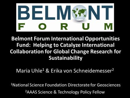 Belmont Forum International Opportunities Fund: Helping to Catalyze International Collaboration for Global Change Research for Sustainability Maria Uhle.