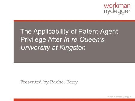 The Applicability of Patent-Agent Privilege After In re Queen's University at Kingston Presented by Rachel Perry © 2016 Workman Nydegger.