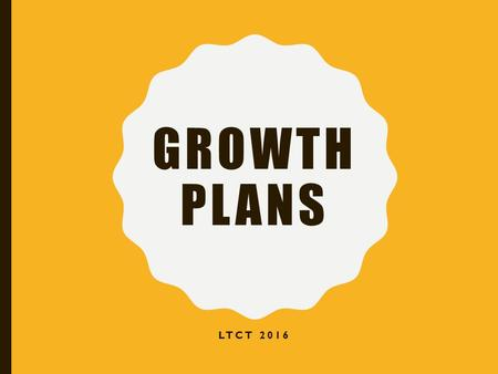 GROWTH PLANS LTCT OBJECTIVES What is a growth plan? How to fill in the growth plan? Spend time filling in your plan. Sign-up for a session to review.