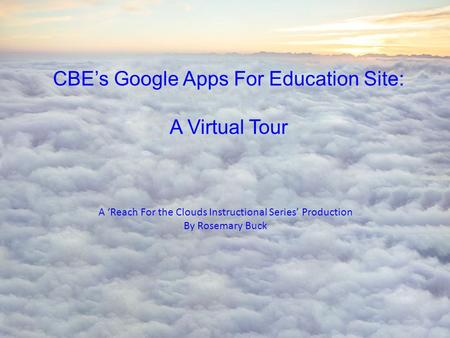 CBE's Google Apps For Education Site: A Virtual Tour A 'Reach For the Clouds Instructional Series' Production By Rosemary Buck.