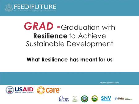 Photo Credit Goes Here GRAD - Graduation with Resilience to Achieve Sustainable Development What Resilience has meant for us.