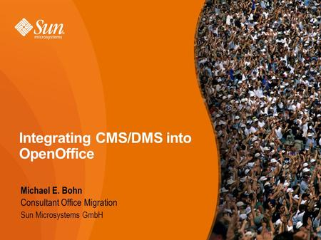 Integrating CMS/DMS into OpenOffice Michael E. Bohn Consultant Office Migration Sun Microsystems GmbH.