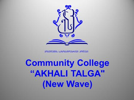 "Community College ""AKHALI TALGA (New Wave). MAIN DIRECTIONS TOURISM CONSTRACTION ART IT MEDICINE AGRICULTURAL SECTOR."
