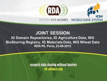 JOINT SESSION IG Domain Repositories, IG Agriculture Data, WG BioSharing Registry, IG Materials Data, WG Wheat Data RDA P6, Paris,