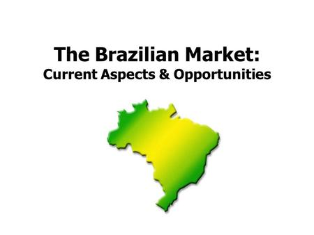 The Brazilian Market: Current Aspects & Opportunities.