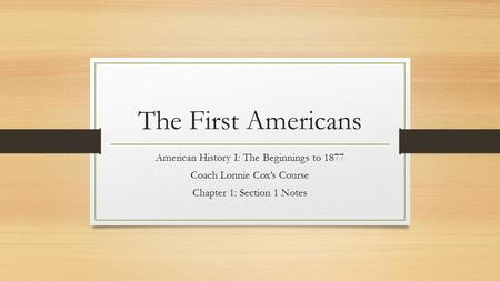 The First Americans American History I: The Beginnings to 1877 Coach Lonnie Cox's Course Chapter 1: Section 1 Notes.
