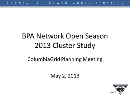 Slide 1 B O N N E V I L L E P O W E R A D M I N I S T R A T I O N BPA Network Open Season 2013 Cluster Study ColumbiaGrid Planning Meeting May 2, 2013.