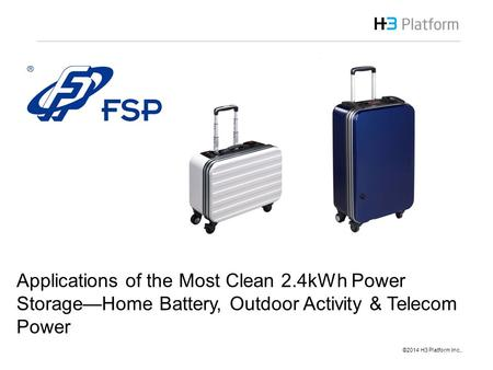 ©2014 H3 Platform Inc,.  Brian Pan Sep 2014 Applications of the Most Clean 2.4kWh Power Storage—Home Battery, Outdoor Activity & Telecom.