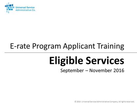 © 2016 Universal Service Administrative Company. All rights reserved. E-rate Program Applicant Training Eligible Services September – November 2016.
