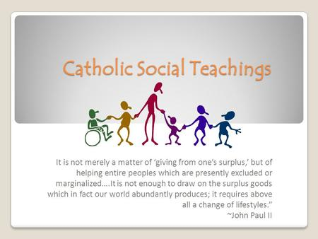 Catholic Social Teachings It is not merely a matter of 'giving from one's surplus,' but of helping entire peoples which are presently excluded or marginalized….It.
