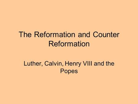 The Reformation and Counter Reformation Luther, Calvin, Henry VIII and the Popes.