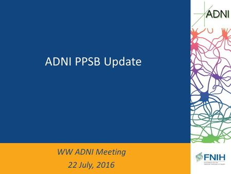ADNI PPSB Update WW ADNI Meeting 22 July, An Eventful Year… Successful renewal of ADNI (ADNI-3) PPSB had an opportunity to contribute – PPSB/Biomarker.