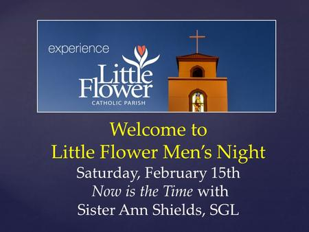 Welcome to Little Flower Men's Night Saturday, February 15th Now is the Time with Sister Ann Shields, SGL.