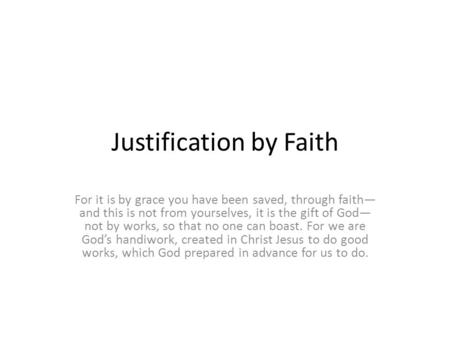 Justification by Faith For it is by grace you have been saved, through faith— and this is not from yourselves, it is the gift of God— not by works, so.