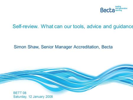 Self-review. What can our tools, advice and guidance do for you? BETT 08 Saturday, 12 January 2008 Simon Shaw, Senior Manager Accreditation, Becta.
