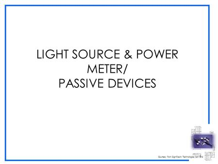 Courtesy from Significant Technologies Sdn Bhd LIGHT SOURCE & POWER METER/ PASSIVE DEVICES.
